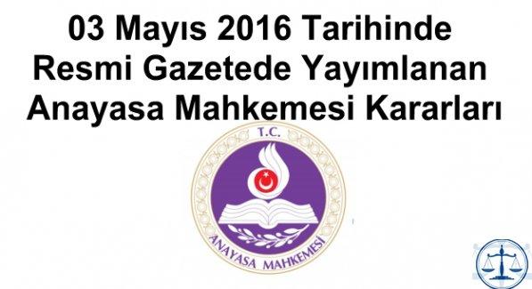 03 Mayıs 2016 Tarihinde Resmi Gazetede Yayımlanan Anayasa Mahkemesi Kararları