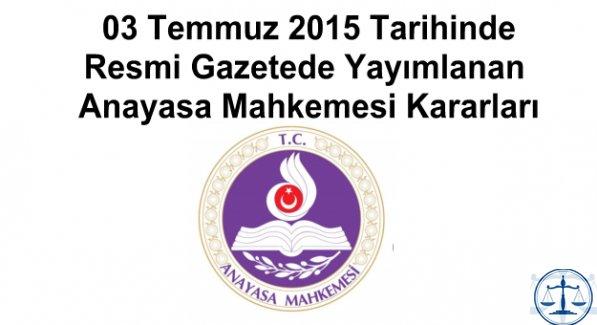03 Temmuz 2015 Tarihinde Resmi Gazetede Yayımlanan Anayasa Mahkemesi Kararları