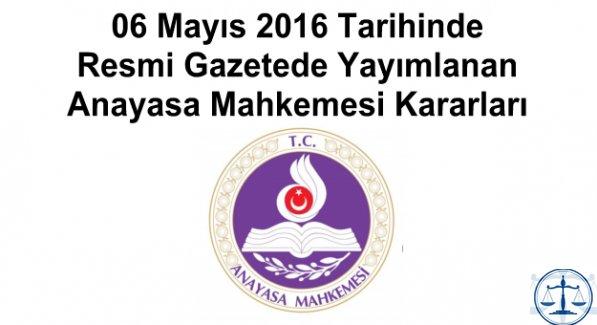 06 Mayıs 2016 Tarihinde Resmi Gazetede Yayımlanan Anayasa Mahkemesi Kararları
