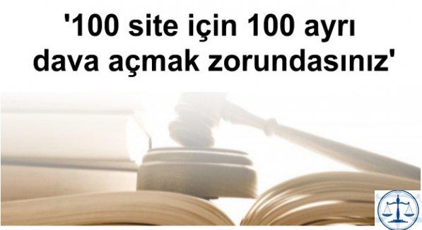 '100 site için 100 ayrı dava açmak zorundasınız'