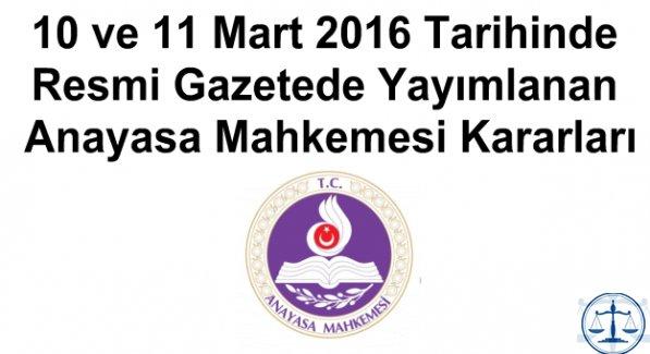 10 ve 11 Mart 2016 Tarihinde Resmi Gazetede Yayımlanan Anayasa Mahkemesi Kararları