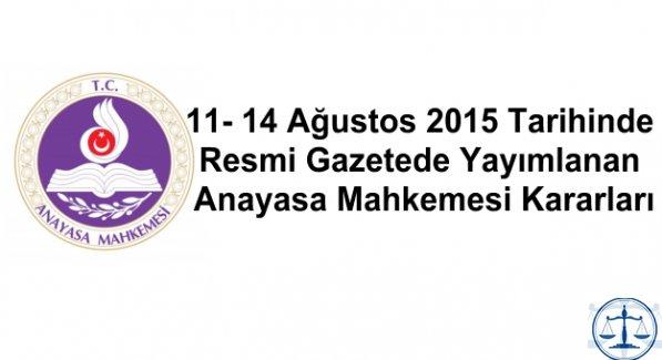 11- 14 Ağustos 2015 Tarihinde Resmi Gazetede Yayımlanan Anayasa Mahkemesi Kararları