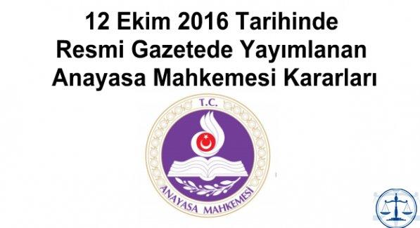 12 Ekim 2016 Tarihinde Resmi Gazetede Yayımlanan Anayasa Mahkemesi Kararları