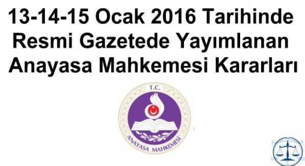 13-14-15 Ocak 2016 Tarihinde Resmi Gazetede Yayımlanan Anayasa Mahkemesi Kararları