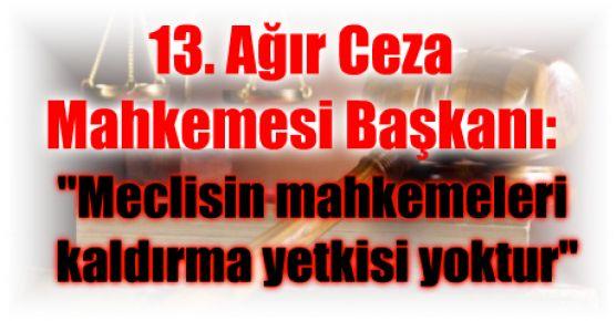 """13. Ağır Ceza Mahkemesi Başkanı: """"Meclisin mahkemeleri kaldırma yetkisi yoktur"""""""