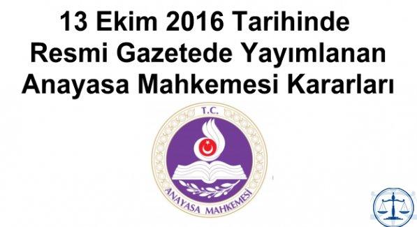13 Ekim 2016 Tarihinde Resmi Gazetede Yayımlanan Anayasa Mahkemesi Kararları