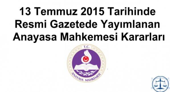 13 Temmuz 2015 Tarihinde Resmi Gazetede Yayımlanan Anayasa Mahkemesi Kararları