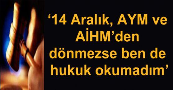 '14 Aralık, AYM ve AİHM'den dönmezse ben de hukuk okumadım'