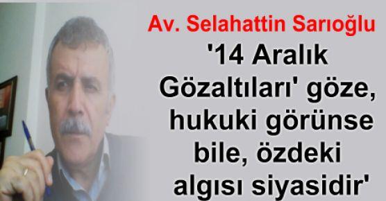 '14 Aralık Gözaltıları' göze, hukuki görünse bile, özdeki algısı siyasidir.