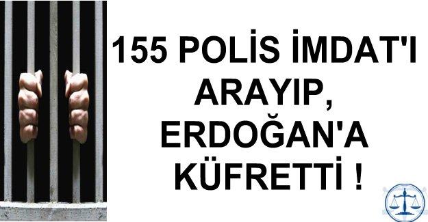 155 POLİS İMDAT'I ARAYIP, ERDOĞAN'A KÜFRETTİ !