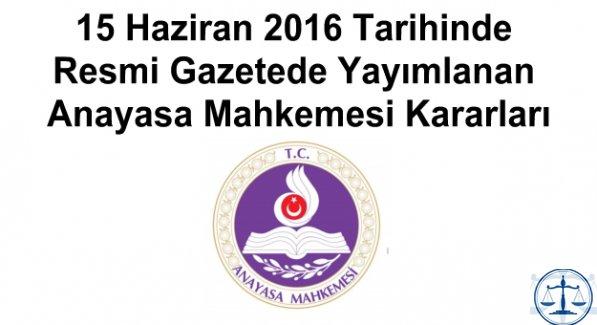 15 Haziran 2016 Tarihinde Resmi Gazetede Yayımlanan Anayasa Mahkemesi Kararları