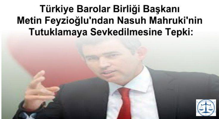 Türkiye Barolar Birliği Başkanı Metin Feyzioğlu'ndan Nasuh Mahruki'nin Tutuklamaya Sevkedilmesine Tepki: