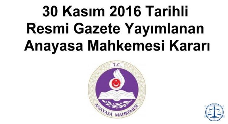 30 Kasım 2016 Tarihli Resmi Gazete Yayımlanan Anayasa Mahkemesi Kararı