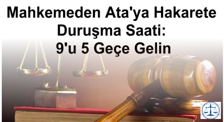 Mahkemeden Ata'ya Hakarete Duruşma Saati: 9'u 5 Geçe Gelin
