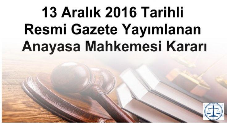 13 Aralık 2016 Tarihli Resmi Gazete Yayımlanan Anayasa Mahkemesi Kararı