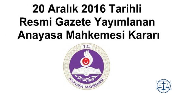 20 Aralık 2016 Tarihli Resmi Gazete Yayımlanan Anayasa Mahkemesi Kararı