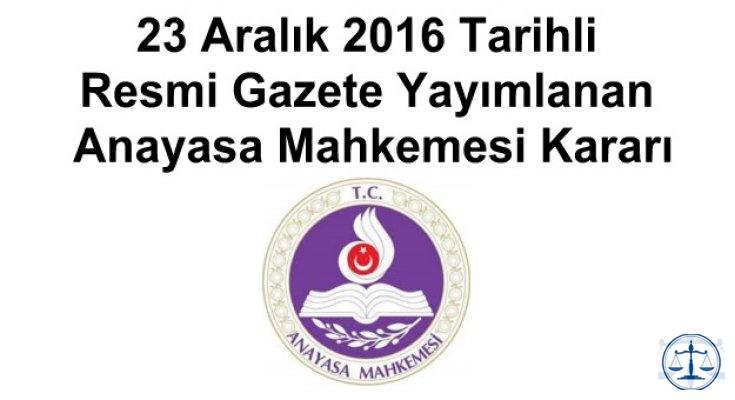 23 Aralık 2016 Tarihli Resmi Gazete Yayımlanan Anayasa Mahkemesi Kararı