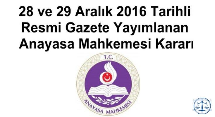 28 ve 29 Aralık 2016 Tarihli Resmi Gazete Yayımlanan Anayasa Mahkemesi Kararı