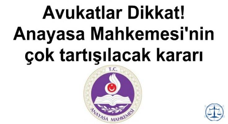 Avukatlar Dikkat! Anayasa Mahkemesi'nin çok tartışılacak kararı