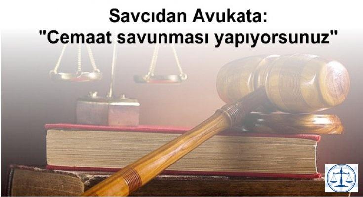 """Savcıdan Avukata: """"Cemaat savunması yapıyorsunuz"""""""
