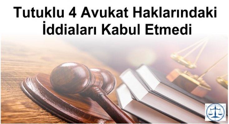 Tutuklu 4 Avukat Haklarındaki İddiaları Kabul Etmedi