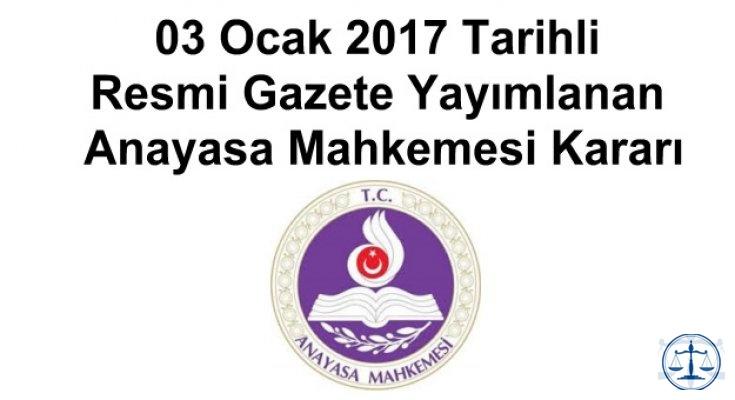03 Ocak 2017 Tarihli Resmi Gazete Yayımlanan Anayasa Mahkemesi Kararı
