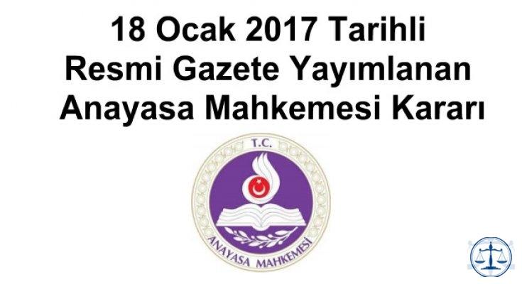 18 Ocak 2017 Tarihli Resmi Gazete Yayımlanan Anayasa Mahkemesi Kararı