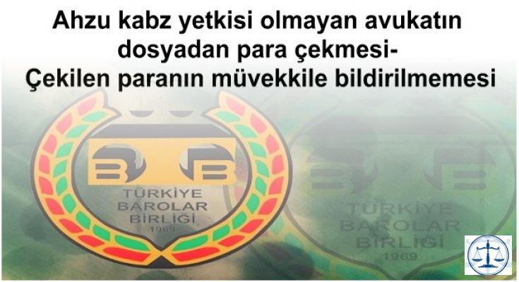 Ahzu kabz yetkisi olmayan avukatın dosyadan para çekmesi- Çekilen paranın müvekkile bildirilmemesi