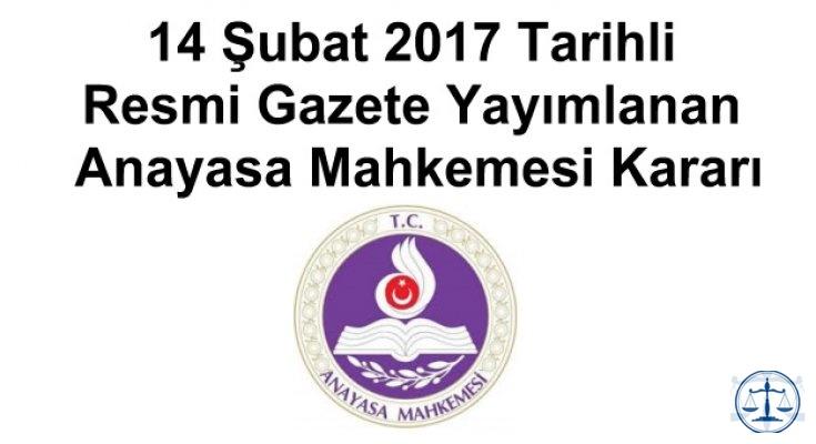 14 Şubat 2017 Tarihli Resmi Gazete Yayımlanan Anayasa Mahkemesi Kararı