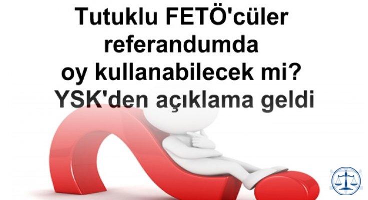 Tutuklu FETÖ'cüler referandumda oy kullanabilecek mi? YSK'den açıklama geldi