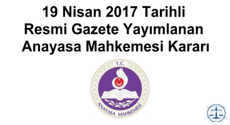 19 Nisan 2017 Tarihli Resmi Gazete Yayımlanan Anayasa Mahkemesi Kararı