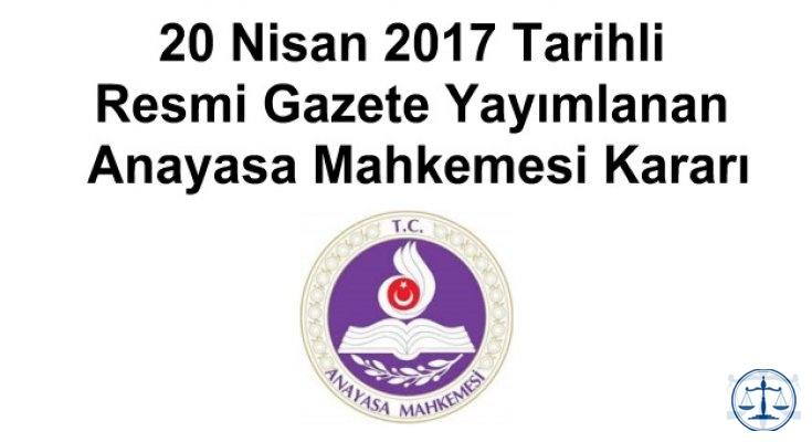 20 Nisan 2017 Tarihli Resmi Gazete Yayımlanan Anayasa Mahkemesi Kararı
