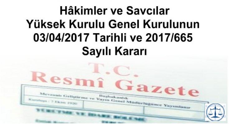 Hâkimler ve Savcılar Yüksek Kurulu Genel Kurulunun 03/04/2017 Tarihli ve 2017/665 Sayılı Kararı