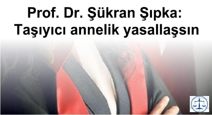 Prof. Dr. Şükran Şıpka: Taşıyıcı annelik yasallaşsın