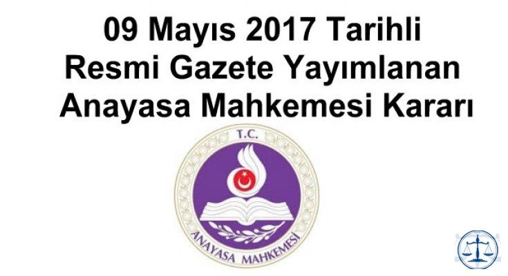 09 Mayıs 2017 Tarihli Resmi Gazete Yayımlanan Anayasa Mahkemesi Kararı
