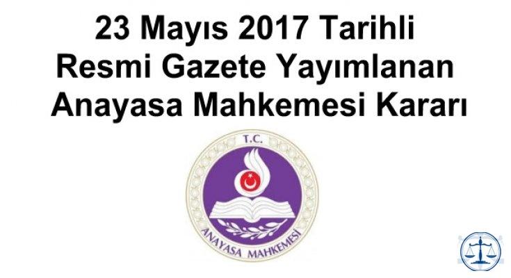 23 Mayıs 2017 Tarihli Resmi Gazete Yayımlanan Anayasa Mahkemesi Kararı