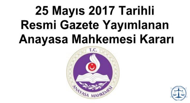 25 Mayıs 2017 Tarihli Resmi Gazete Yayımlanan Anayasa Mahkemesi Kararı