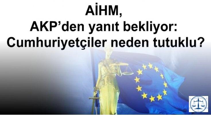 AİHM, AKP'den yanıt bekliyor: Cumhuriyetçiler neden tutuklu?