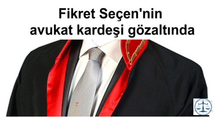 Fikret Seçen'nin avukat kardeşi gözaltında