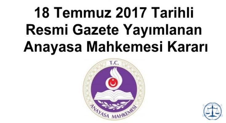 18 Temmuz 2017 Tarihli Resmi Gazete Yayımlanan Anayasa Mahkemesi Kararı