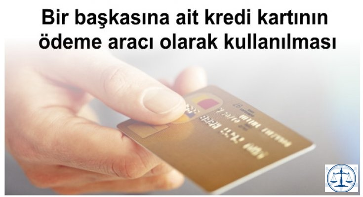 Bir başkasına ait kredi kartının ödeme aracı olarak kullanılması