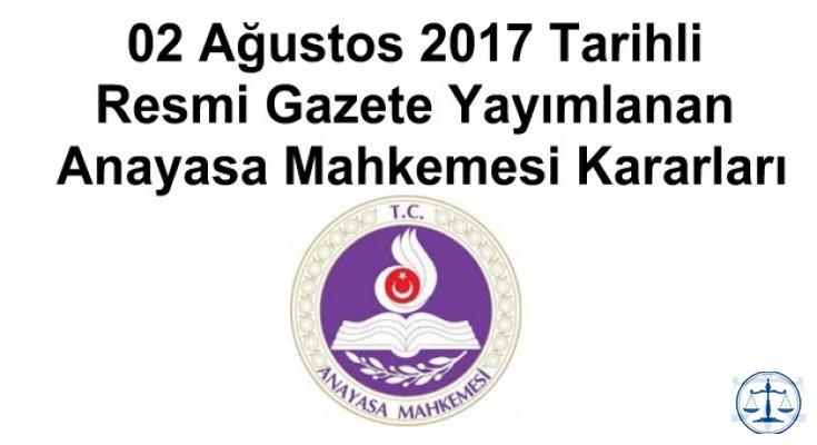 02 Ağustos 2017 Tarihli Resmi Gazete Yayımlanan Anayasa Mahkemesi Kararları