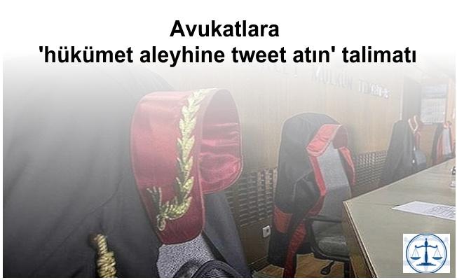 Avukatlara 'hükümet aleyhine tweet atın' talimatı