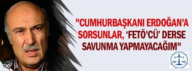 """""""Cumhurbaşkanı Erdoğan'a sorsunlar, FETÖ'cü derse savunma yapmayacağım"""""""