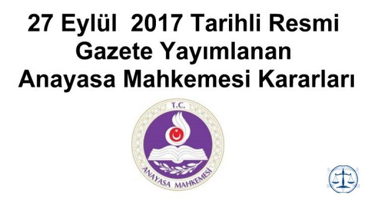 27 Eylül  2017 Tarihli Resmi Gazete Yayımlanan Anayasa Mahkemesi Kararları