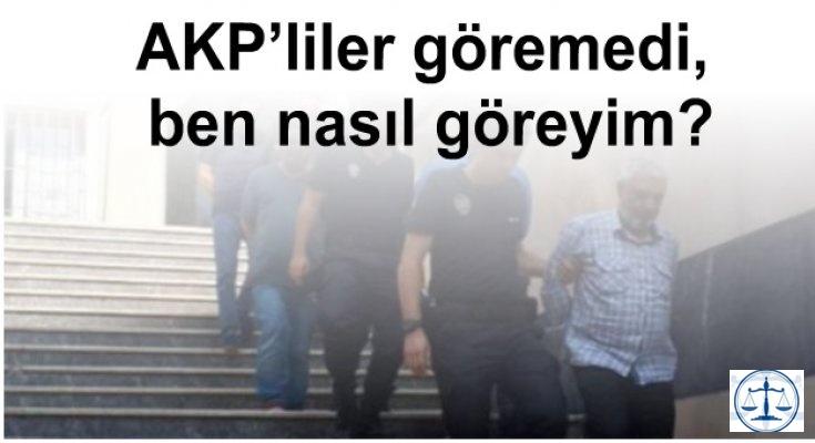 AKP'liler göremedi, ben nasıl göreyim?