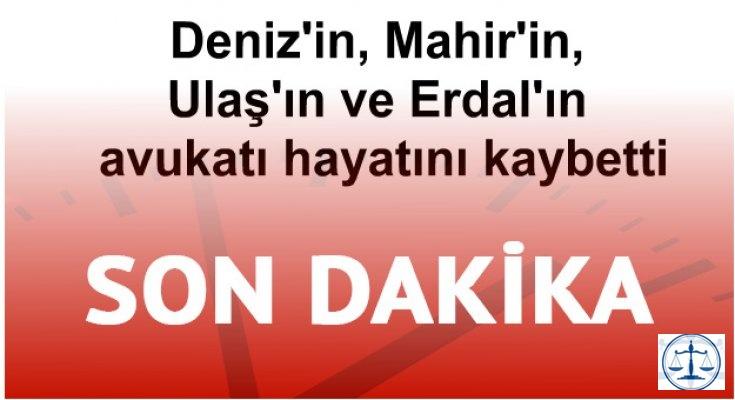 Deniz'in, Mahir'in, Ulaş'ın ve Erdal'ın avukatı hayatını kaybetti