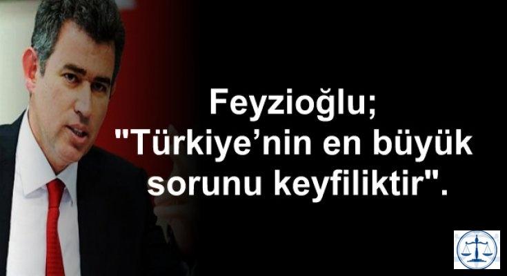 Feyzioğlu; Türkiye'nin en büyük sorunu keyfiliktir.