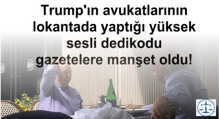 Trump'ın avukatlarının lokantada yaptığı yüksek sesli dedikodu gazetelere manşet oldu!