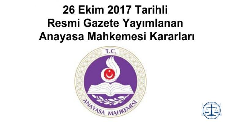 26 Ekim 2017 Tarihli Resmi Gazete Yayımlanan Anayasa Mahkemesi Kararları